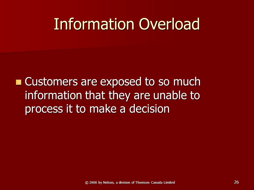 © 2008 by Nelson, a division of Thomson Canada Limited 26 Information Overload Customers are exposed to so much information that they are unable to process it to make a decision Customers are exposed to so much information that they are unable to process it to make a decision
