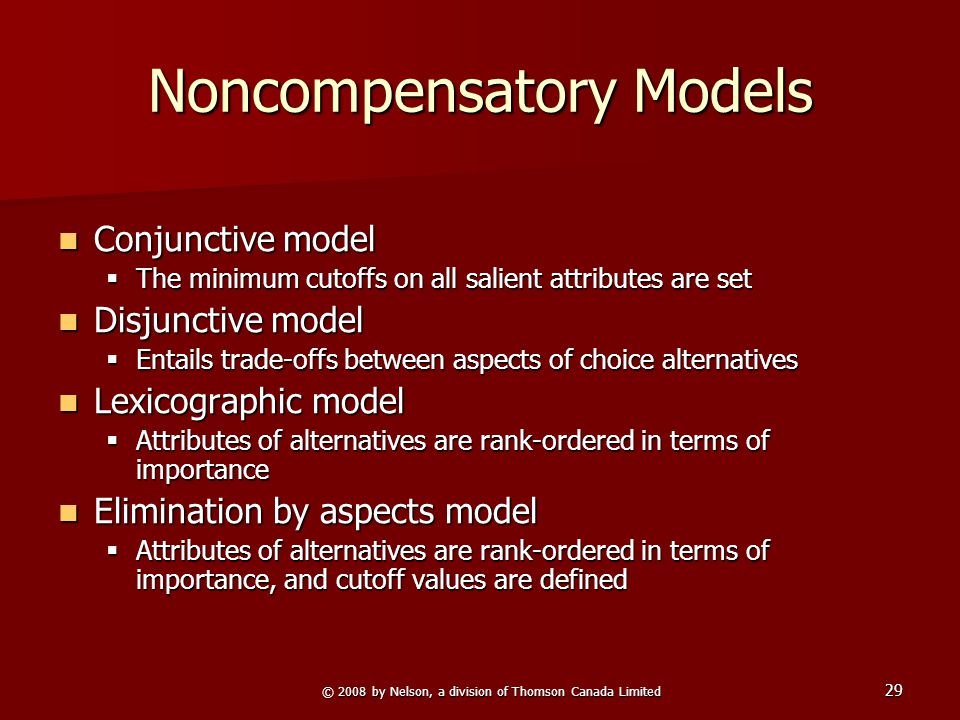 © 2008 by Nelson, a division of Thomson Canada Limited 29 Noncompensatory Models Conjunctive model Conjunctive model  The minimum cutoffs on all salient attributes are set Disjunctive model Disjunctive model  Entails trade-offs between aspects of choice alternatives Lexicographic model Lexicographic model  Attributes of alternatives are rank-ordered in terms of importance Elimination by aspects model Elimination by aspects model  Attributes of alternatives are rank-ordered in terms of importance, and cutoff values are defined