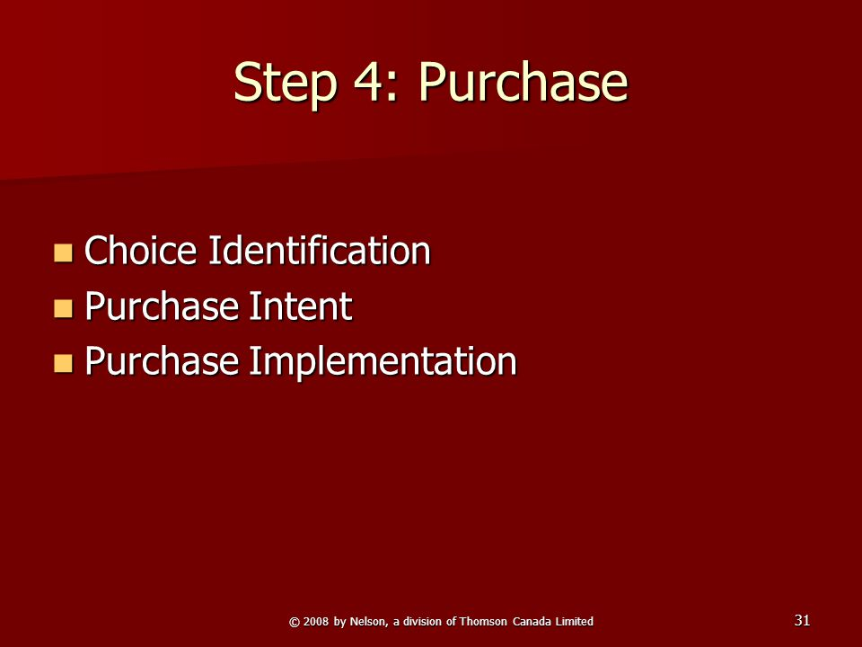 © 2008 by Nelson, a division of Thomson Canada Limited 31 Step 4: Purchase Choice Identification Choice Identification Purchase Intent Purchase Intent Purchase Implementation Purchase Implementation