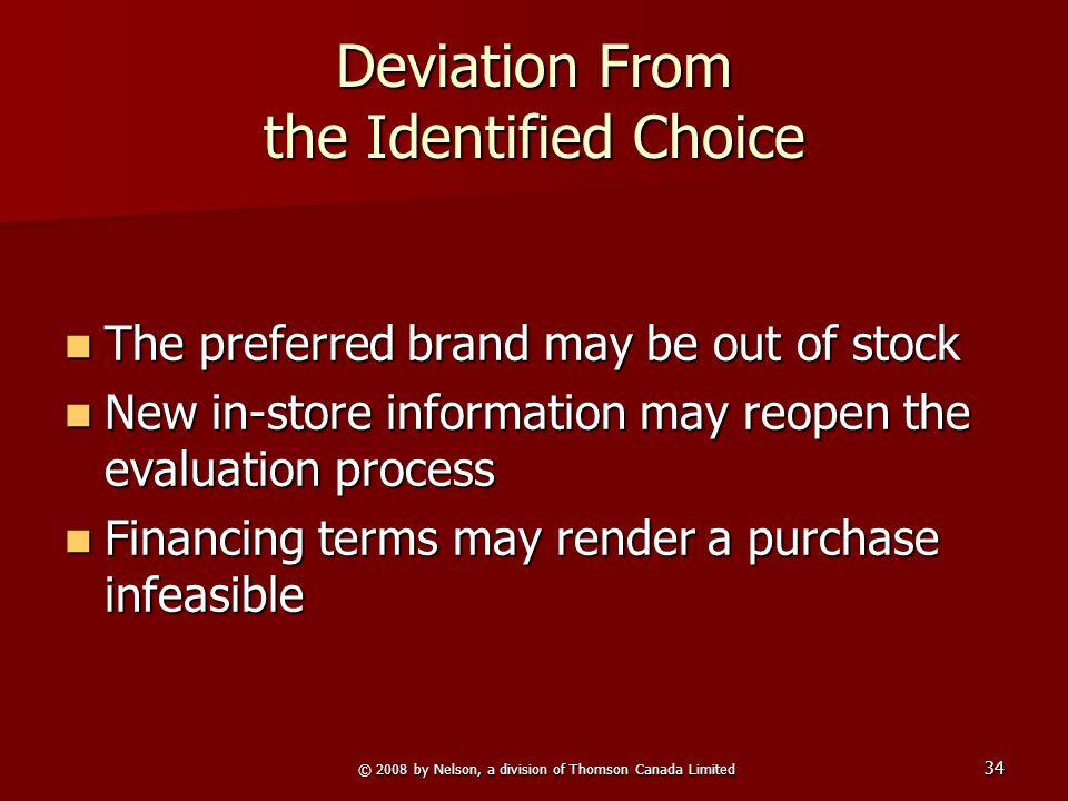© 2008 by Nelson, a division of Thomson Canada Limited 34 Deviation From the Identified Choice The preferred brand may be out of stock The preferred brand may be out of stock New in-store information may reopen the evaluation process New in-store information may reopen the evaluation process Financing terms may render a purchase infeasible Financing terms may render a purchase infeasible
