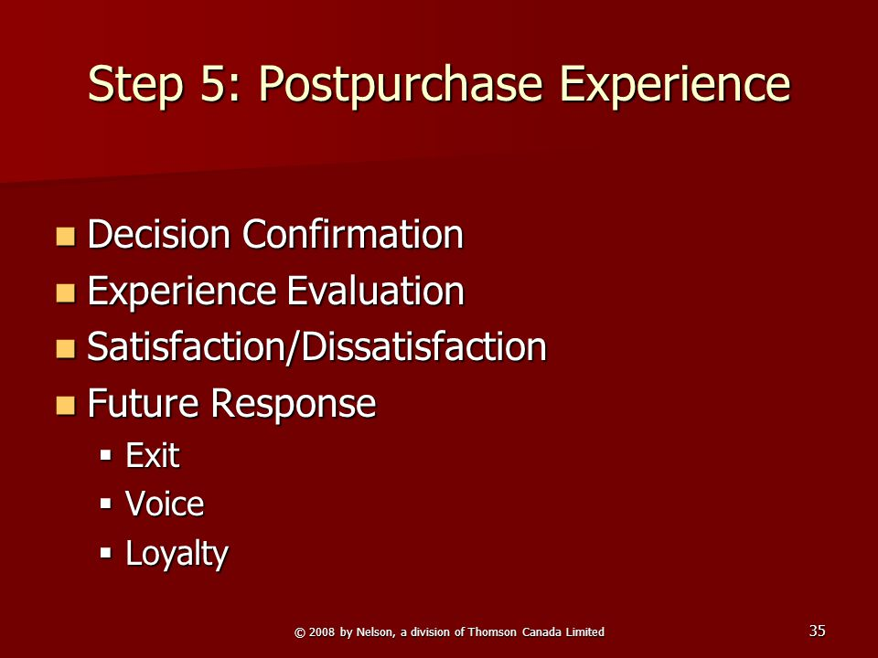 © 2008 by Nelson, a division of Thomson Canada Limited 35 Step 5: Postpurchase Experience Decision Confirmation Decision Confirmation Experience Evalu