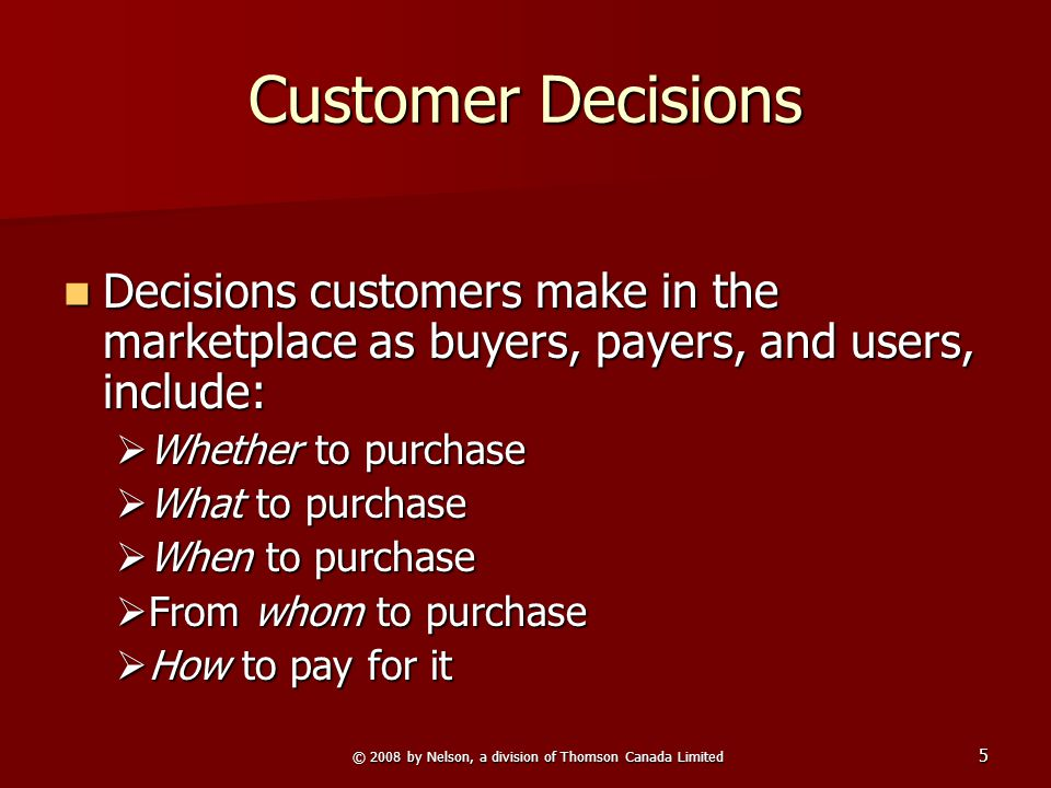 © 2008 by Nelson, a division of Thomson Canada Limited 5 Customer Decisions Decisions customers make in the marketplace as buyers, payers, and users, include: Decisions customers make in the marketplace as buyers, payers, and users, include:  Whether to purchase  What to purchase  When to purchase  From whom to purchase  How to pay for it