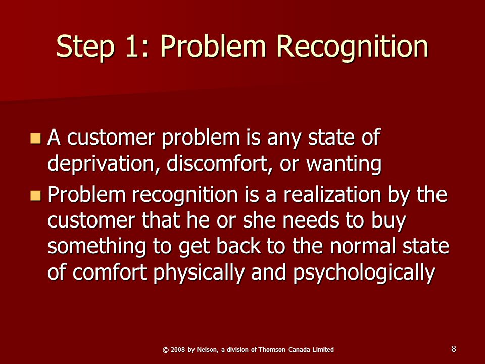 © 2008 by Nelson, a division of Thomson Canada Limited 8 Step 1: Problem Recognition A customer problem is any state of deprivation, discomfort, or wa