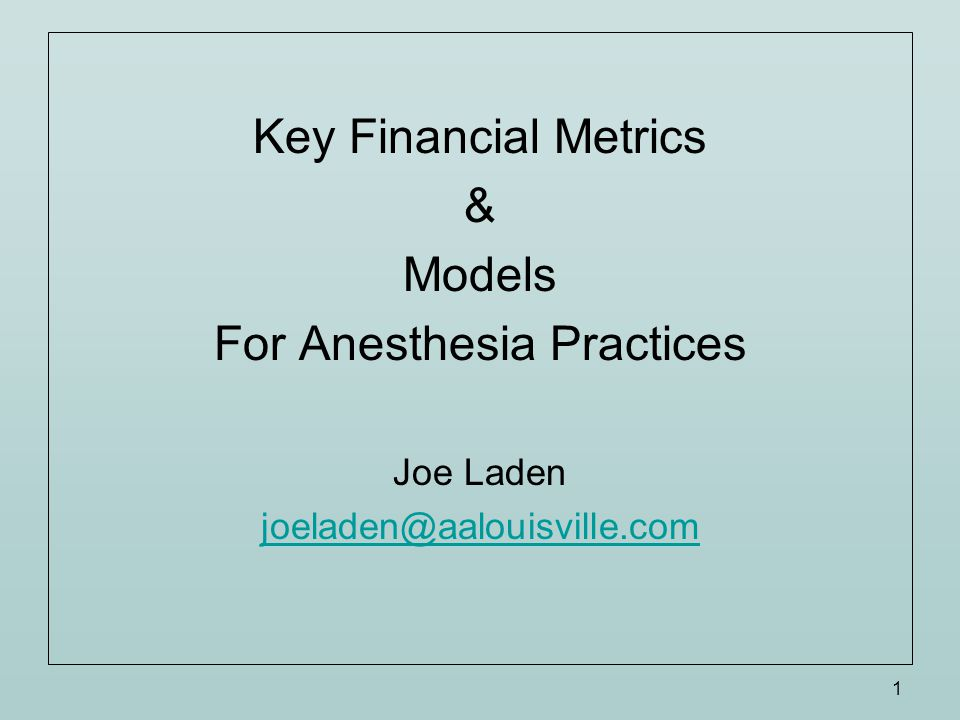 1 Key Financial Metrics & Models For Anesthesia Practices Joe Laden joeladen@aalouisville.com