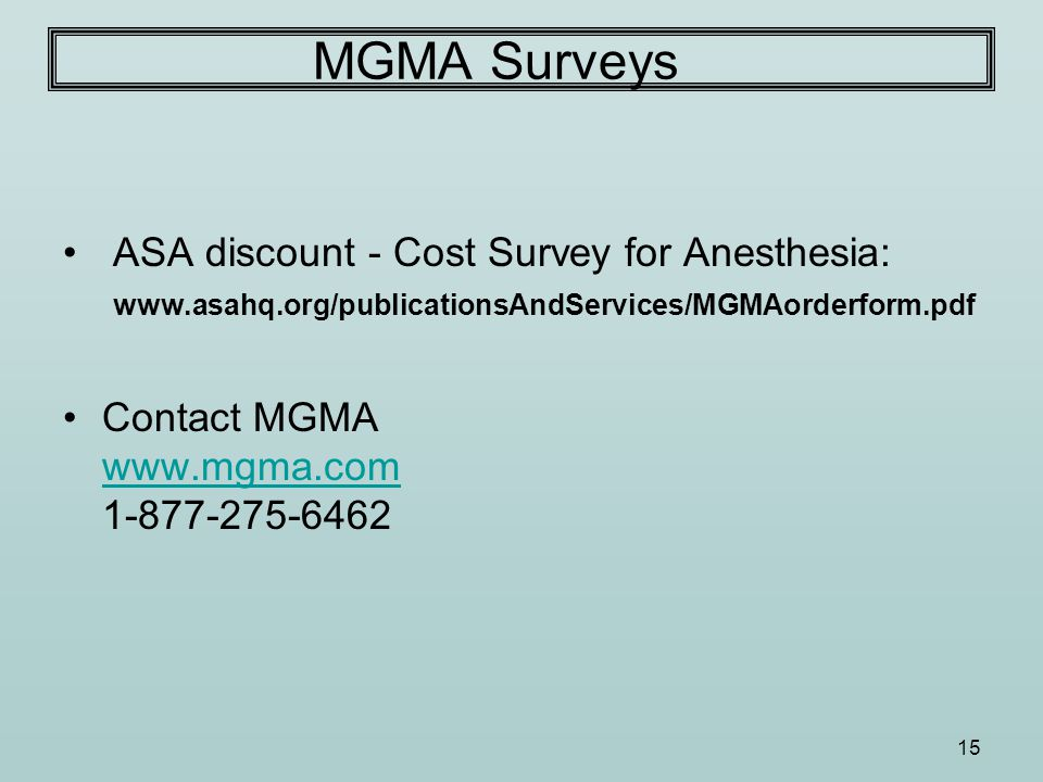 15 MGMA Surveys ASA discount - Cost Survey for Anesthesia: www.asahq.org/publicationsAndServices/MGMAorderform.pdf Contact MGMA www.mgma.com 1-877-275-6462 www.mgma.com