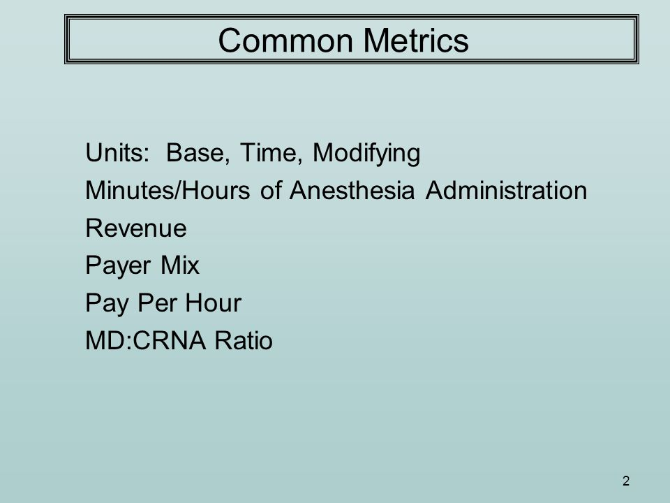 2 Common Metrics Units: Base, Time, Modifying Minutes/Hours of Anesthesia Administration Revenue Payer Mix Pay Per Hour MD:CRNA Ratio