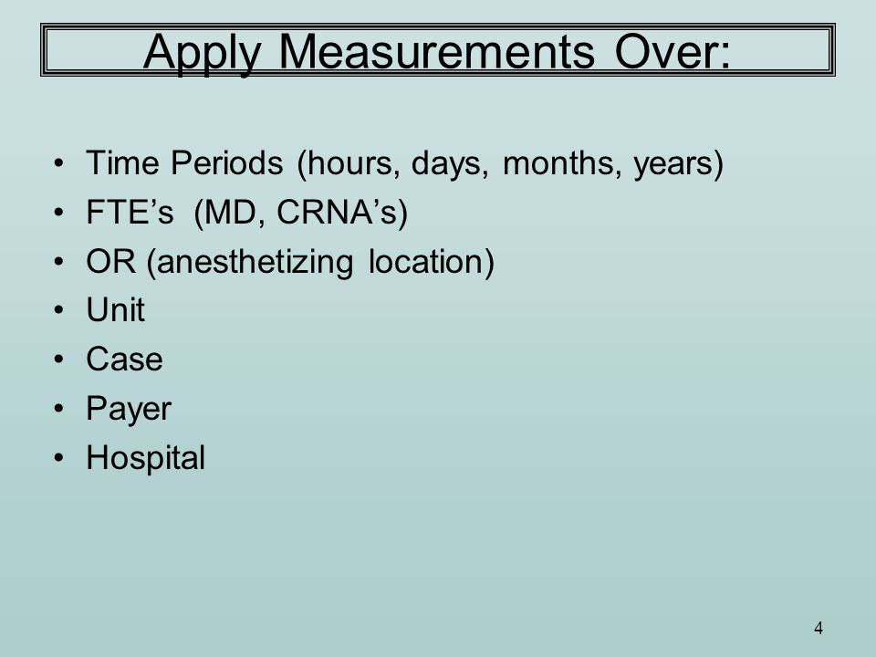 4 Apply Measurements Over: Time Periods (hours, days, months, years) FTE's (MD, CRNA's) OR (anesthetizing location) Unit Case Payer Hospital