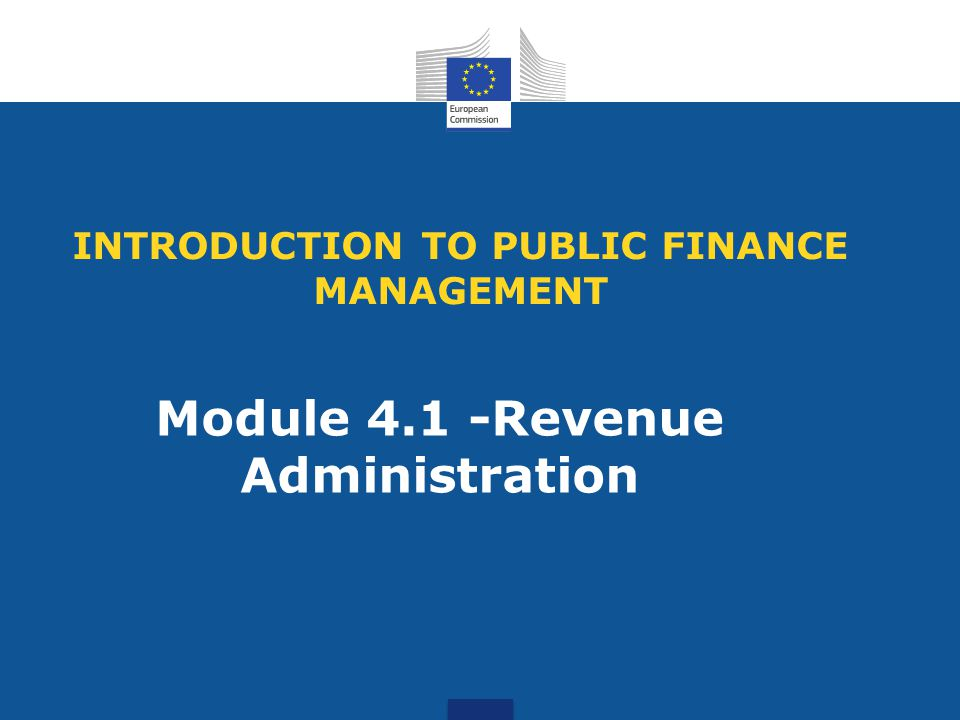 INTRODUCTION TO PUBLIC FINANCE MANAGEMENT Module 4.1 -Revenue Administration