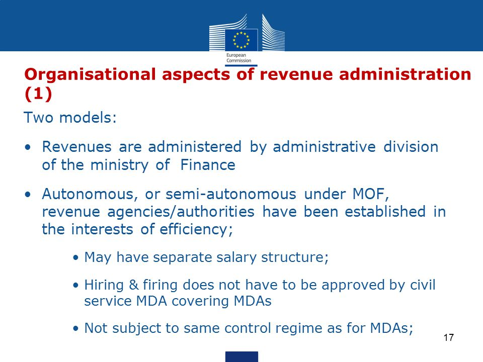 Two models: Revenues are administered by administrative division of the ministry of Finance Autonomous, or semi-autonomous under MOF, revenue agencies/authorities have been established in the interests of efficiency; May have separate salary structure; Hiring & firing does not have to be approved by civil service MDA covering MDAs Not subject to same control regime as for MDAs; Organisational aspects of revenue administration (1) 17