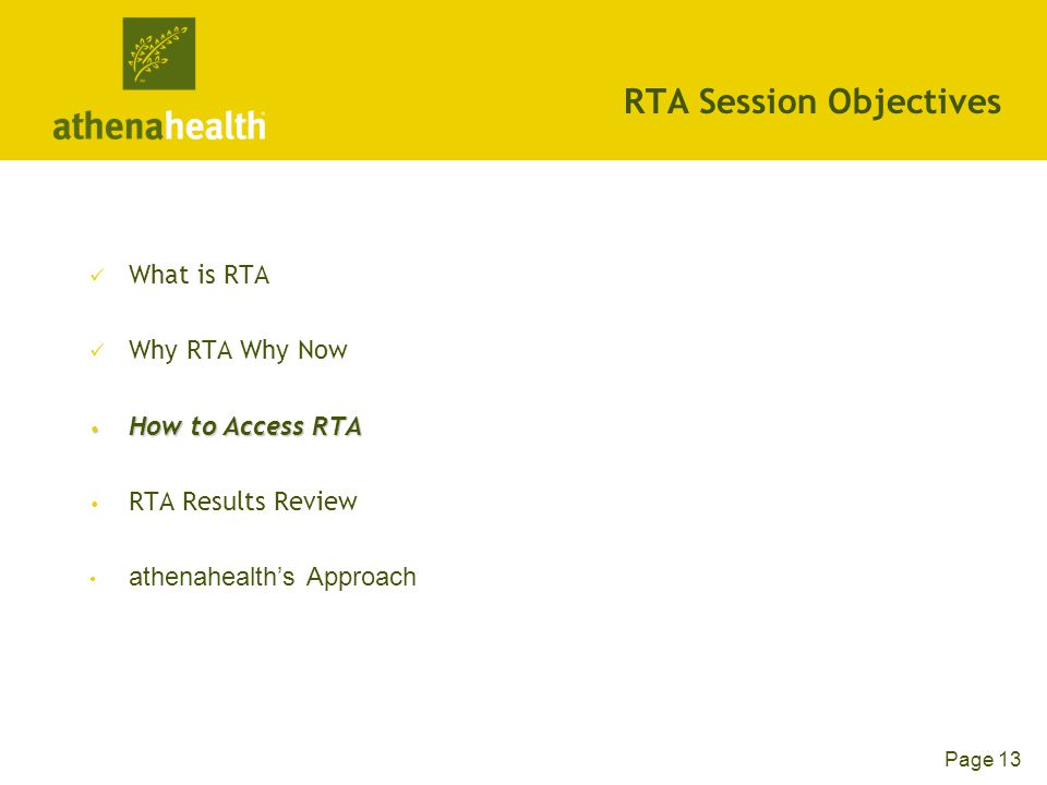 Page 13 RTA Session Objectives What is RTA Why RTA Why Now How to Access RTA How to Access RTA RTA Results Review athenahealth's Approach