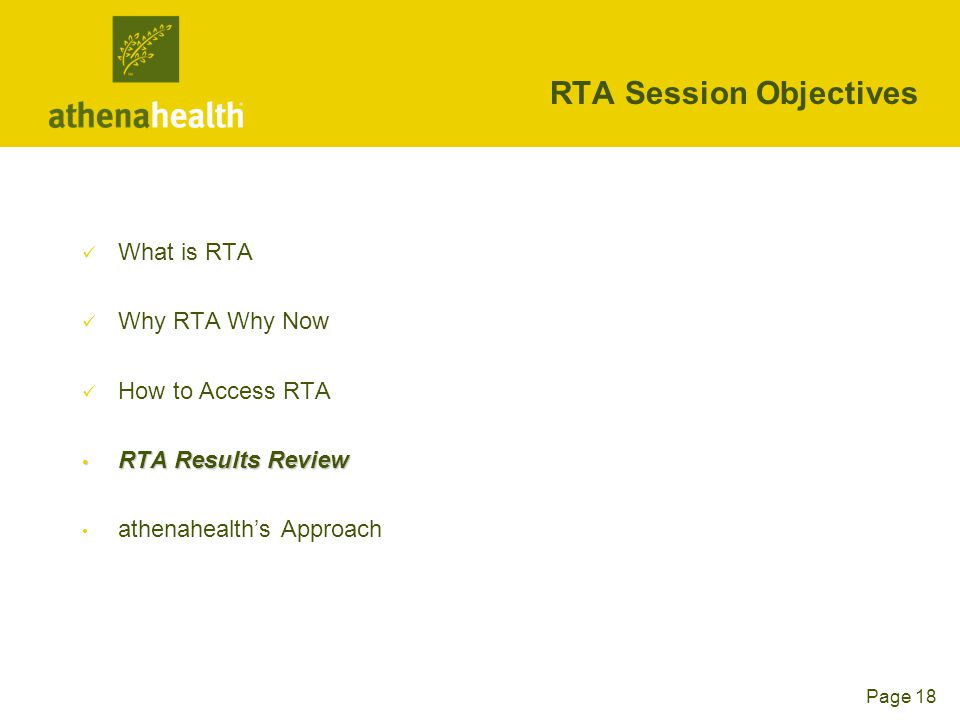 Page 18 RTA Session Objectives What is RTA Why RTA Why Now How to Access RTA RTA Results Review RTA Results Review athenahealth's Approach