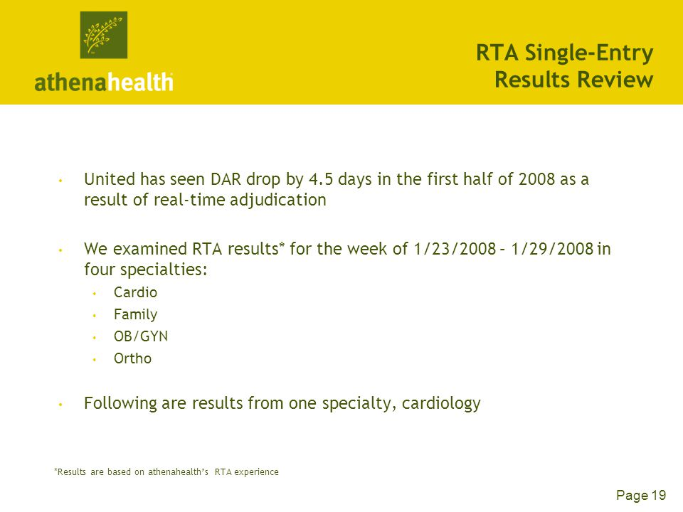 Page 19 RTA Single-Entry Results Review United has seen DAR drop by 4.5 days in the first half of 2008 as a result of real-time adjudication We examined RTA results* for the week of 1/23/2008 – 1/29/2008 in four specialties: Cardio Family OB/GYN Ortho Following are results from one specialty, cardiology *Results are based on athenahealth's RTA experience