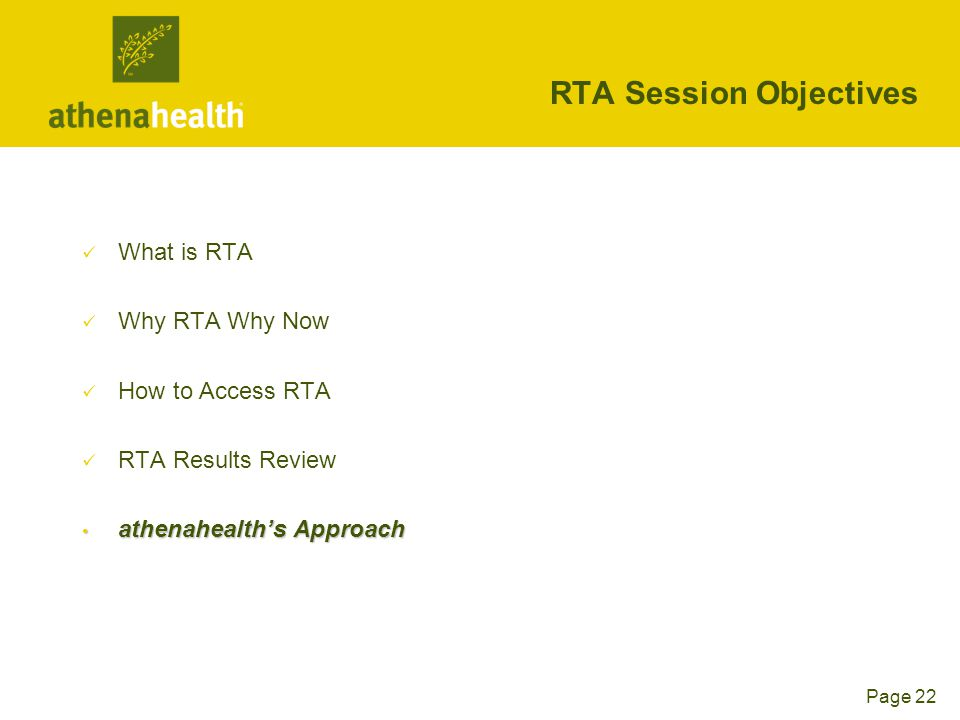 Page 22 RTA Session Objectives What is RTA Why RTA Why Now How to Access RTA RTA Results Review athenahealth's Approach athenahealth's Approach