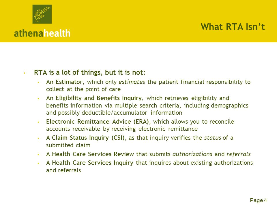 Page 4 What RTA Isn't RTA is a lot of things, but it is not: An Estimator, which only estimates the patient financial responsibility to collect at the point of care An Eligibility and Benefits Inquiry, which retrieves eligibility and benefits information via multiple search criteria, including demographics and possibly deductible/accumulator information Electronic Remittance Advice (ERA), which allows you to reconcile accounts receivable by receiving electronic remittance A Claim Status Inquiry (CSI), as that inquiry verifies the status of a submitted claim A Health Care Services Review that submits authorizations and referrals A Health Care Services Inquiry that inquires about existing authorizations and referrals