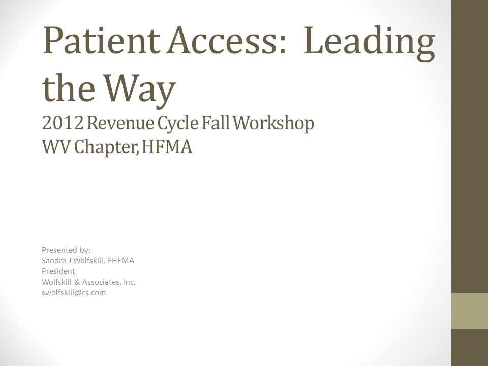 Patient Access: Leading the Way 2012 Revenue Cycle Fall Workshop WV Chapter, HFMA Presented by: Sandra J Wolfskill, FHFMA President Wolfskill & Associates, Inc.