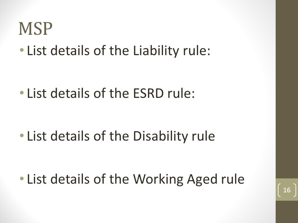 List details of the Liability rule: List details of the ESRD rule: List details of the Disability rule List details of the Working Aged rule 16 MSP