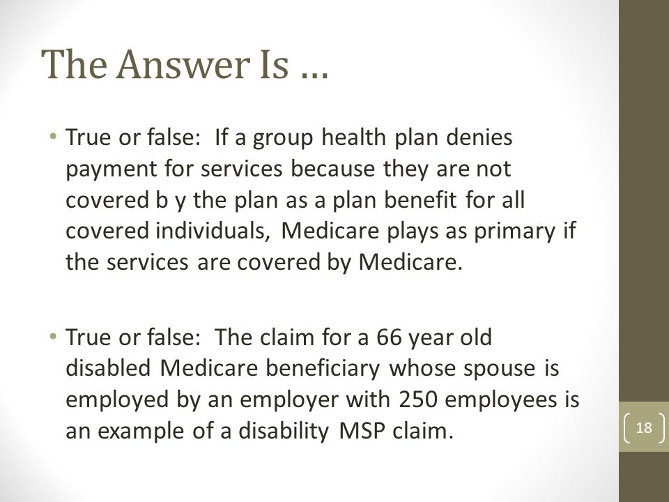 True or false: If a group health plan denies payment for services because they are not covered b y the plan as a plan benefit for all covered individuals, Medicare plays as primary if the services are covered by Medicare.
