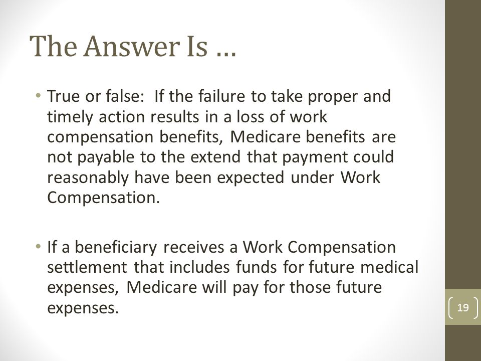 True or false: If the failure to take proper and timely action results in a loss of work compensation benefits, Medicare benefits are not payable to the extend that payment could reasonably have been expected under Work Compensation.