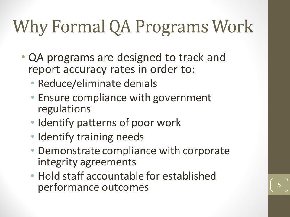 QA programs are designed to track and report accuracy rates in order to: Reduce/eliminate denials Ensure compliance with government regulations Identify patterns of poor work Identify training needs Demonstrate compliance with corporate integrity agreements Hold staff accountable for established performance outcomes 5 Why Formal QA Programs Work