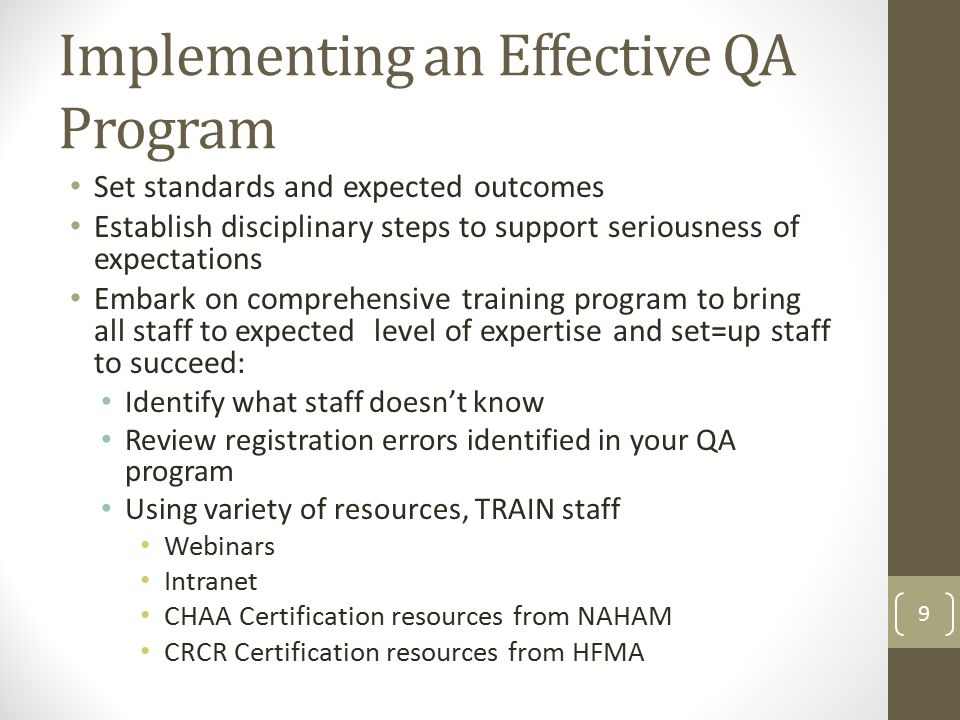 Set standards and expected outcomes Establish disciplinary steps to support seriousness of expectations Embark on comprehensive training program to bring all staff to expected level of expertise and set=up staff to succeed: Identify what staff doesn't know Review registration errors identified in your QA program Using variety of resources, TRAIN staff Webinars Intranet CHAA Certification resources from NAHAM CRCR Certification resources from HFMA 9 Implementing an Effective QA Program
