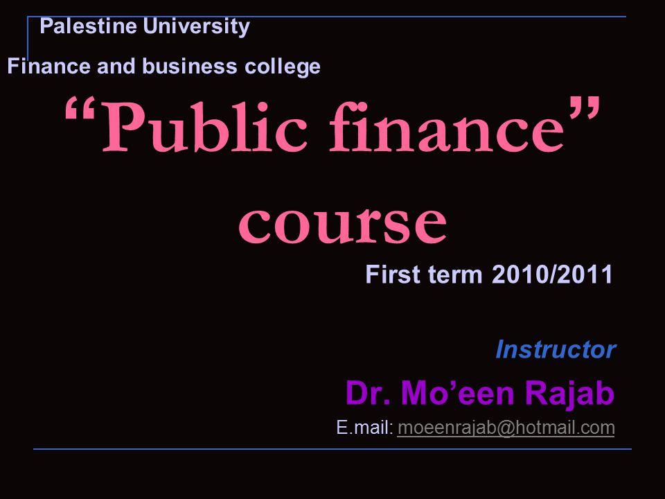 """ Public finance "" course First term 2010/2011 Instructor Dr. Mo'een Rajab E.mail: moeenrajab@hotmail.commoeenrajab@hotmail.com Palestine University F"