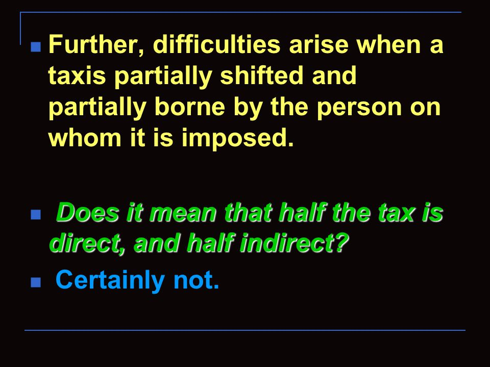 Further, difficulties arise when a taxis partially shifted and partially borne by the person on whom it is imposed. Does it mean that half the tax is