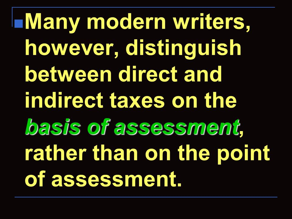 basis of assessment Many modern writers, however, distinguish between direct and indirect taxes on the basis of assessment, rather than on the point o