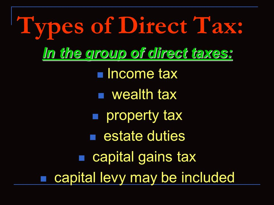 Types of Direct Tax: In the group of direct taxes: Income tax wealth tax property tax estate duties capital gains tax capital levy may be included