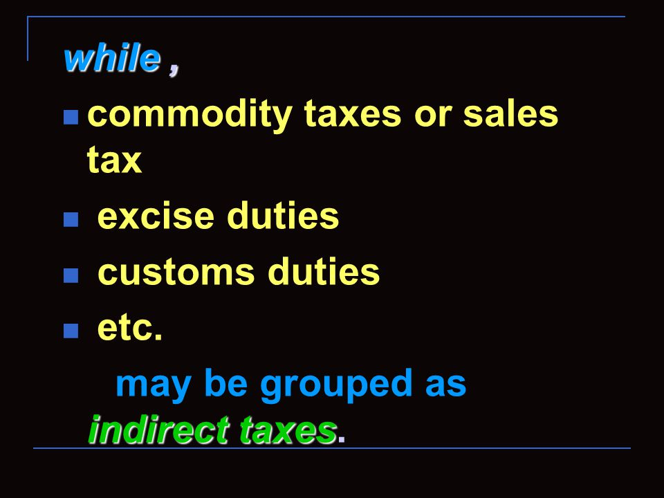 while, commodity taxes or sales tax excise duties customs duties etc.