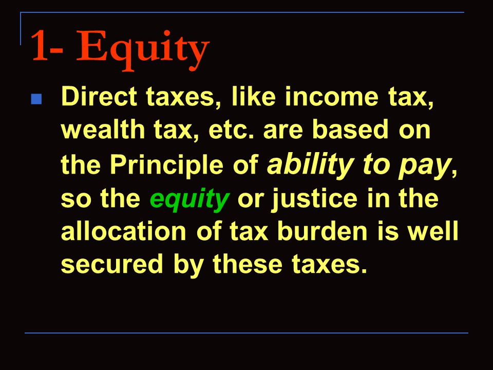 1- Equity Direct taxes, like income tax, wealth tax, etc. are based on the Principle of ability to pay, so the equity or justice in the allocation of