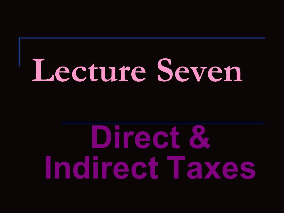 Economists and Classification of Taxes: Economists usually classify taxes into (i) Direct taxes and (ii) Indirect taxes.