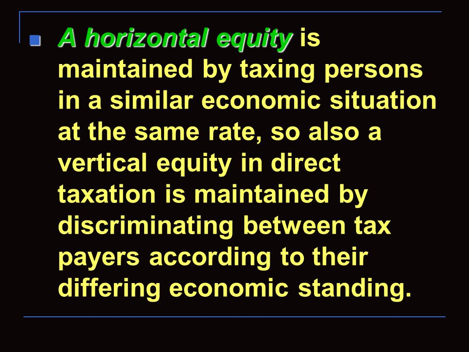 A horizontal equity A horizontal equity is maintained by taxing persons in a similar economic situation at the same rate, so also a vertical equity in