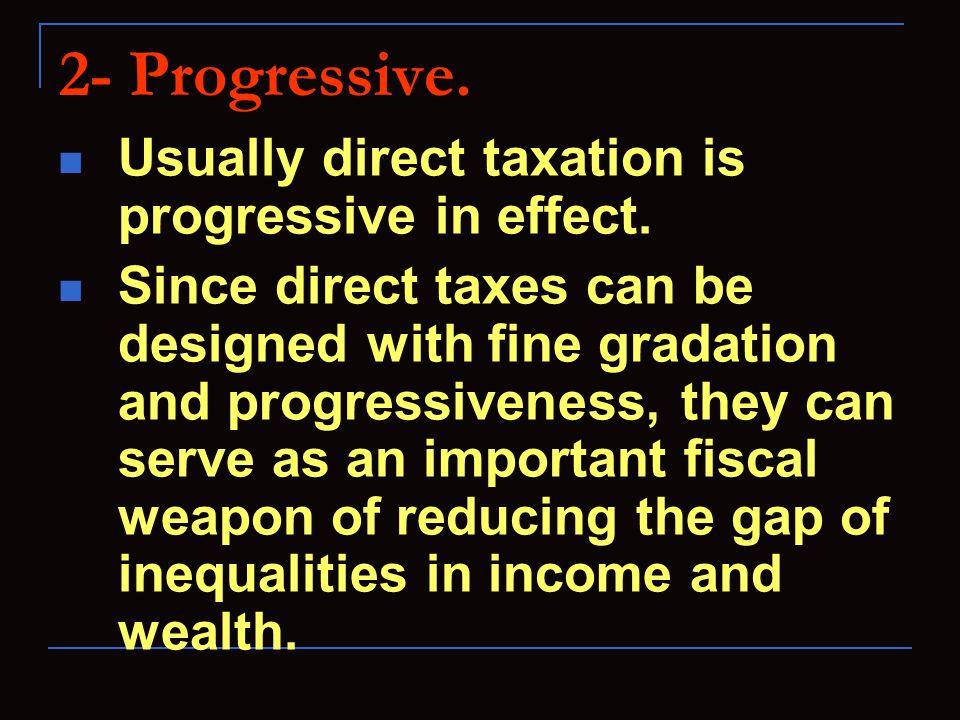 2- Progressive. Usually direct taxation is progressive in effect.