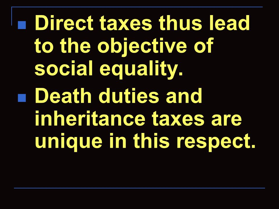 Direct taxes thus lead to the objective of social equality. Death duties and inheritance taxes are unique in this respect.