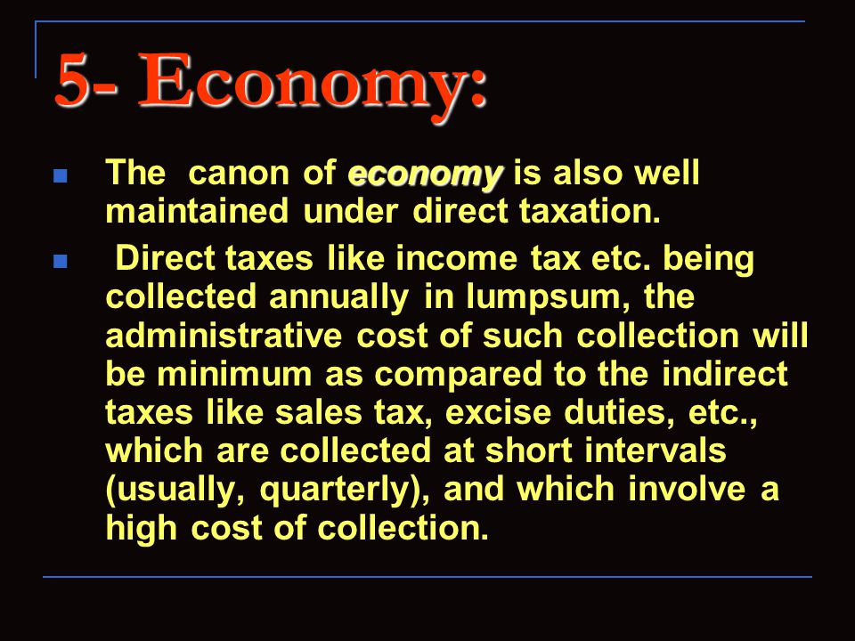 5- Economy: economy The canon of economy is also well maintained under direct taxation. Direct taxes like income tax etc. being collected annually in