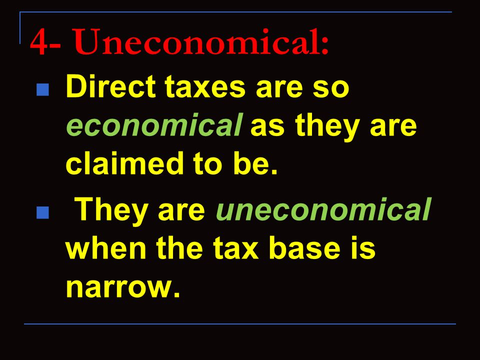 4- Uneconomical: Direct taxes are so economical as they are claimed to be.