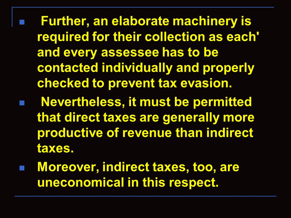 Further, an elaborate machinery is required for their collection as each and every assessee has to be contacted individually and properly checked to prevent tax evasion.