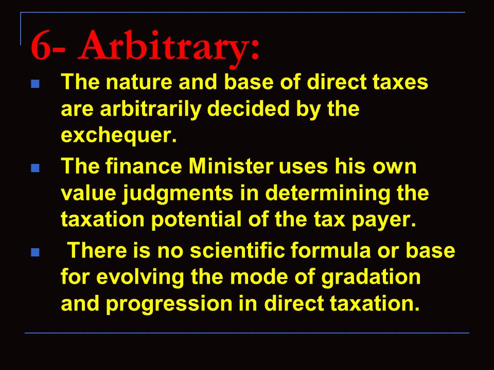 6- Arbitrary: The nature and base of direct taxes are arbitrarily decided by the exchequer. The finance Minister uses his own value judgments in deter