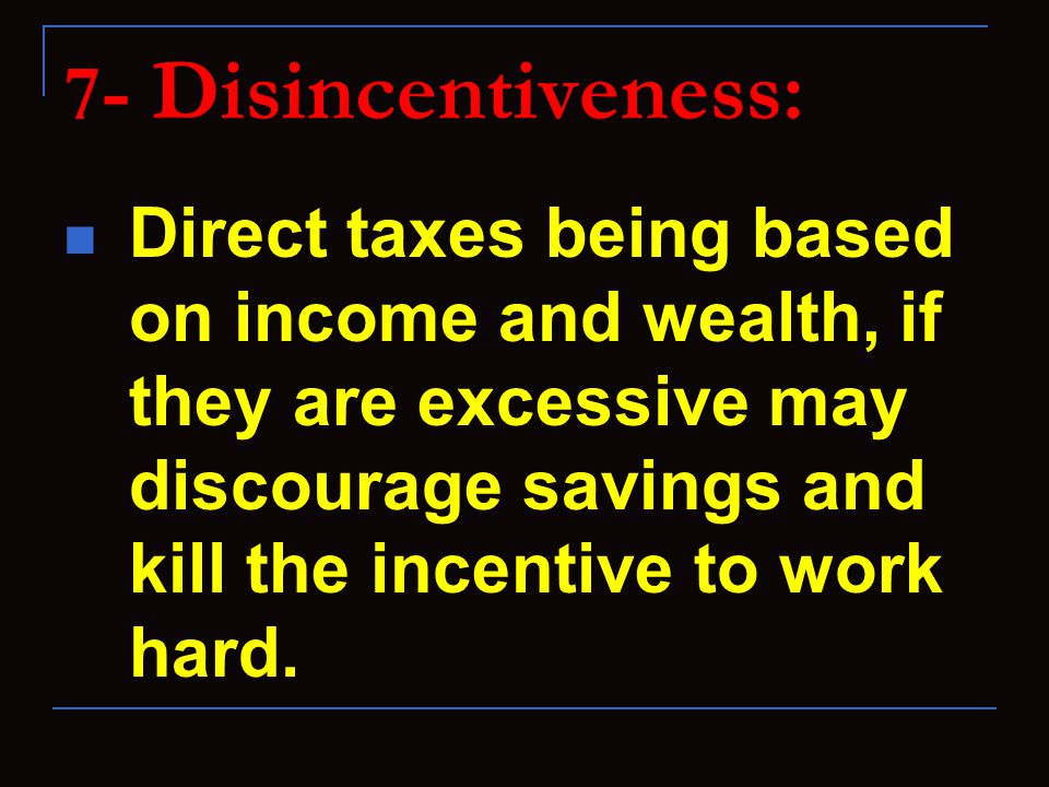7 - Disincentiveness: Direct taxes being based on income and wealth, if they are excessive may discourage savings and kill the incentive to work hard.