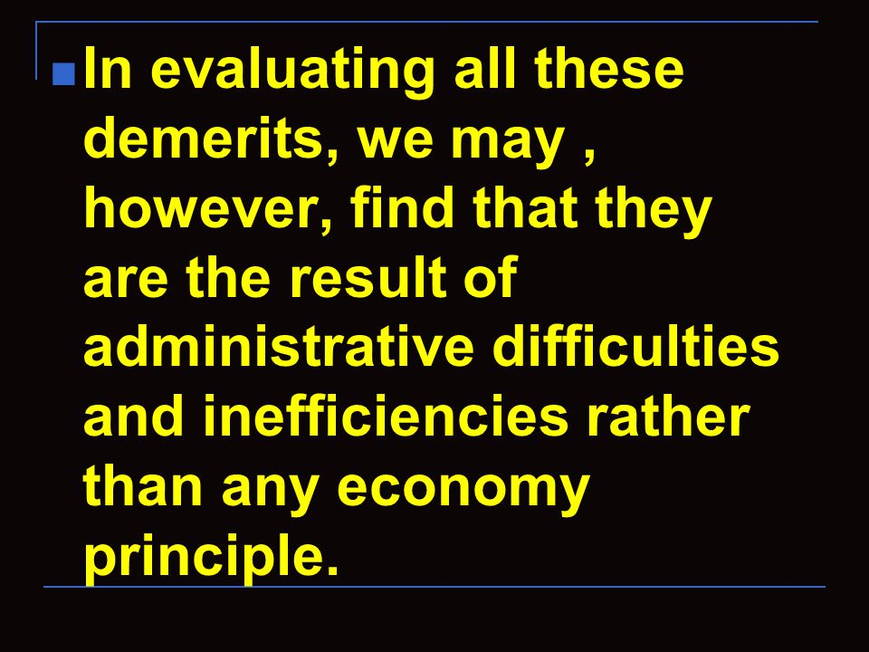 In evaluating all these demerits, we may, however, find that they are the result of administrative difficulties and inefficiencies rather than any economy principle.