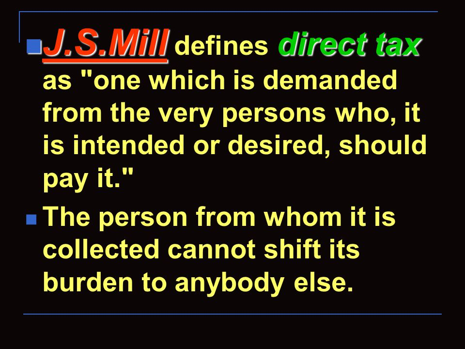J.S.Mill direct tax J.S.Mill defines direct tax as one which is demanded from the very persons who, it is intended or desired, should pay it. The person from whom it is collected cannot shift its burden to anybody else.