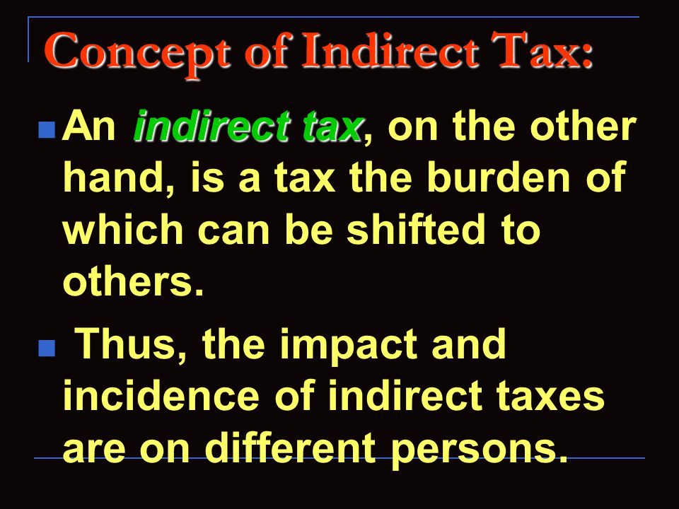 Concept of Indirect Tax: indirect tax An indirect tax, on the other hand, is a tax the burden of which can be shifted to others. Thus, the impact and