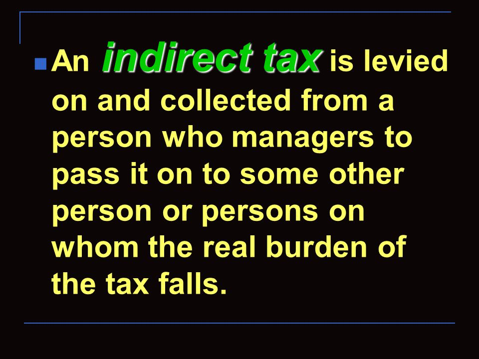 indirect tax An indirect tax is levied on and collected from a person who managers to pass it on to some other person or persons on whom the real burd