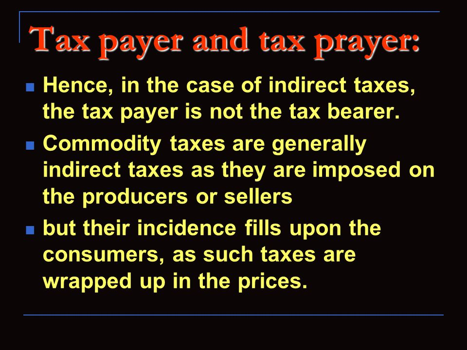 Tax payer and tax prayer: Hence, in the case of indirect taxes, the tax payer is not the tax bearer.