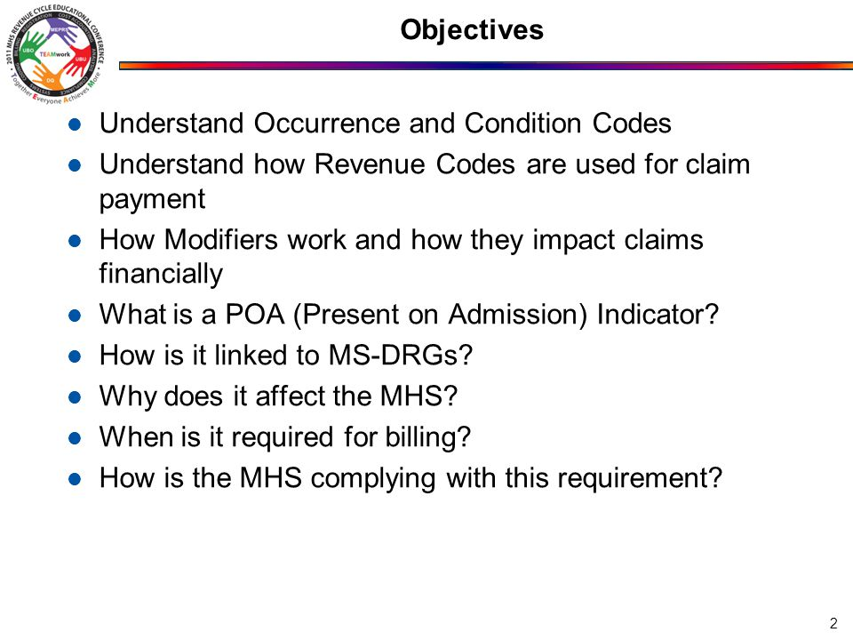 Objectives Understand Occurrence and Condition Codes Understand how Revenue Codes are used for claim payment How Modifiers work and how they impact claims financially What is a POA (Present on Admission) Indicator.