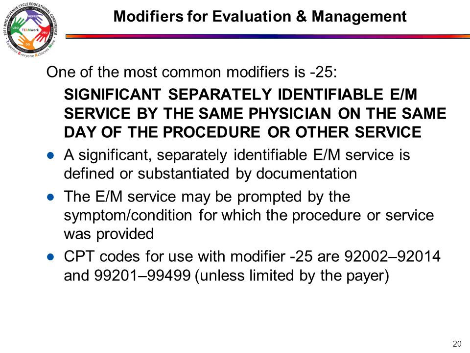 Modifiers for Evaluation & Management One of the most common modifiers is -25: SIGNIFICANT SEPARATELY IDENTIFIABLE E/M SERVICE BY THE SAME PHYSICIAN ON THE SAME DAY OF THE PROCEDURE OR OTHER SERVICE A significant, separately identifiable E/M service is defined or substantiated by documentation The E/M service may be prompted by the symptom/condition for which the procedure or service was provided CPT codes for use with modifier -25 are 92002–92014 and 99201–99499 (unless limited by the payer) 20