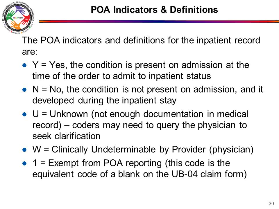 POA Indicators & Definitions The POA indicators and definitions for the inpatient record are: Y = Yes, the condition is present on admission at the time of the order to admit to inpatient status N = No, the condition is not present on admission, and it developed during the inpatient stay U = Unknown (not enough documentation in medical record) – coders may need to query the physician to seek clarification W = Clinically Undeterminable by Provider (physician) 1 = Exempt from POA reporting (this code is the equivalent code of a blank on the UB-04 claim form) 30