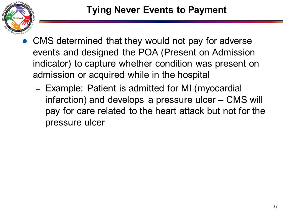 Tying Never Events to Payment CMS determined that they would not pay for adverse events and designed the POA (Present on Admission indicator) to capture whether condition was present on admission or acquired while in the hospital – Example: Patient is admitted for MI (myocardial infarction) and develops a pressure ulcer – CMS will pay for care related to the heart attack but not for the pressure ulcer 37