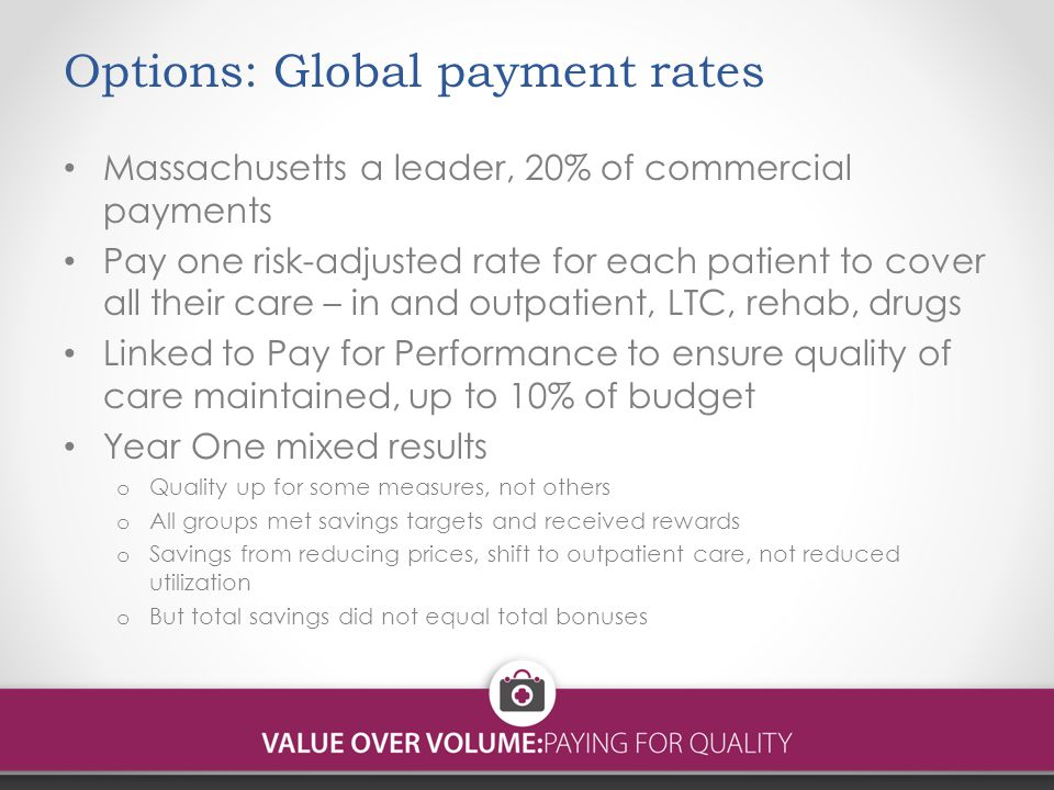Options: Global payment rates Massachusetts a leader, 20% of commercial payments Pay one risk-adjusted rate for each patient to cover all their care – in and outpatient, LTC, rehab, drugs Linked to Pay for Performance to ensure quality of care maintained, up to 10% of budget Year One mixed results o Quality up for some measures, not others o All groups met savings targets and received rewards o Savings from reducing prices, shift to outpatient care, not reduced utilization o But total savings did not equal total bonuses