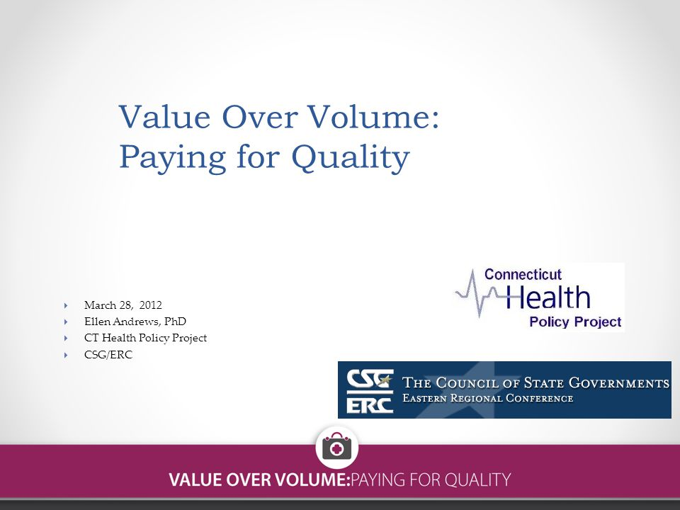 Value Over Volume: Paying for Quality  March 28, 2012  Ellen Andrews, PhD  CT Health Policy Project  CSG/ERC